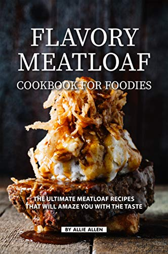 Flavory Meatloaf Cookbook for Foodies: The Ultimate Meatloaf Recipes That Will Amaze You with The Taste (English Edition)