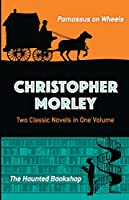 Christopher Morley: Two Classic Novels in One Volume: Parnassus on Wheels and The Haunted Bookshop