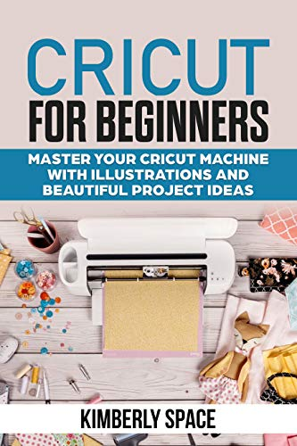 Cricut for Beginners: Master your Cricut Machine with Illustrations and Beautiful Project Ideas