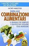 Guida alle combinazioni alimentari. Il manuale più semplice e pratico per scegliere cosa mangiare