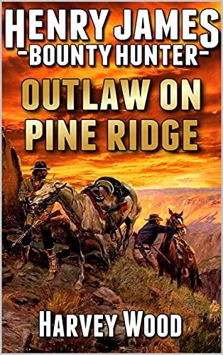 Henry James: Bounty Hunter: Outlaw On Pine Ridge: A Western Adventure (A...