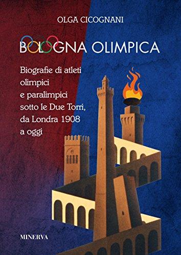 Bologna olimpica. Biografie di atleti olimpici e paralimpici sotto le Due Torri, da Londra 1908 a oggi