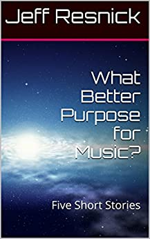 What Better Purpose for Music?: Five Short Stories by [Jeff Resnick]