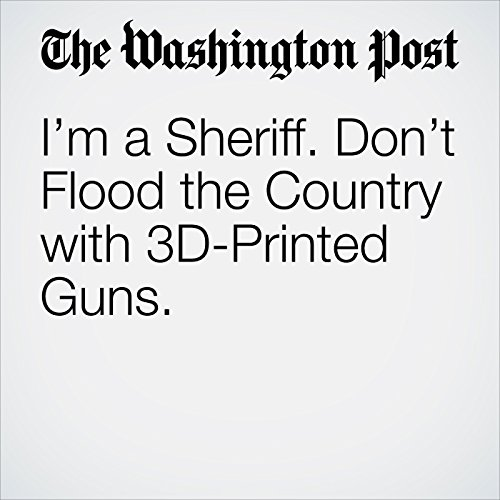 I'm a Sheriff. Don't Flood the Country with 3D-Printed Guns. copertina