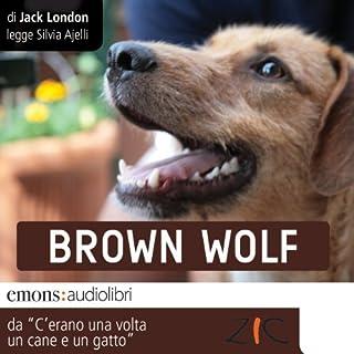 Brown Wolf     Storie di cani e di gatti              Di:                                                                                                                                 Jack London                               Letto da:                                                                                                                                 Silvia Ajelli                      Durata:  39 min     10 recensioni     Totali 3,9