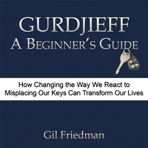 Gurdjieff, A Beginner's Guide     How Changing the Way We React to Misplacing Our Keys Can Transform Our Lives              By:                                                                                                                                 Gil Friedman                               Narrated by:                                                                                                                                 Kevin Pierce                      Length: 6 hrs and 34 mins     196 ratings     Overall 4.5