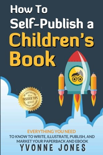How To Self-Publish A Children's Book: Everything You Need To Know To Write, Illustrate, Publish, And Market Your Paperback And Ebook (How To Write For Children Series) (Volume 1)