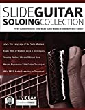Slide Guitar Soloing Collection: Three Comprehensive Slide Blues Guitar Books in One Definitive Edition