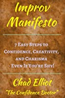 Improv Manifesto: 7 Easy Steps to Confidence, Creativity, and Charisma - Even If You're Shy! - Think on Your Feet Under Pressure: Tools from Improvisational Theater and Improv Comedy.