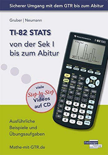 TI-82 STATS von der Sek I bis zum Abitur: Ausführliche Beispiele und Übungsaufgaben. Mit vielen Step-by-Step Videos auf CD