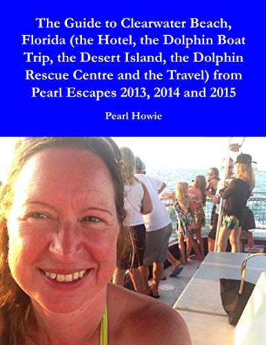 The Guide to Clearwater Beach, Florida (the Hotel, the Dolphin Boat Trip, the Desert Island, the Dolphin Rescue Centre and the Travel) from Pearl Escapes 2013, 2014 and 2015 (English Edition)