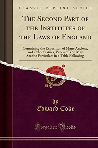 The Second Part of the Institutes of the Laws of England: Containing the Exposition of Many Ancient, and Other Statues, Whereof You May See the Particulars in a Table Following (Classic Reprint)