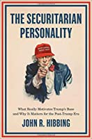 The Securitarian Personality: What Really Motivates Trump's Base and Why It Matters for the Post-Trump Era
