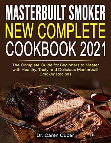 Masterbuilt Smoker New Complete Cookbook 2021: The Complete Guide for Beginners to Master with Healthy, Tasty and Delicious Masterbuilt Smoker Recipes by [Dr. Caren Cuper]
