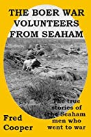 The Boer War Volunteers from Seaham: The true stories of the Seaham men who went to war