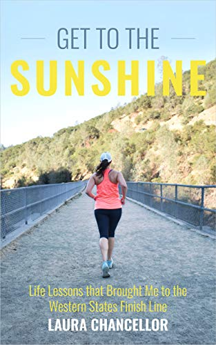 Get to the Sunshine: Life Lessons that Brought Me to the Western States Finish Line