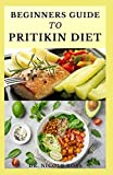 BEGINNERS GUIDE TO PRITIKIN DIET: maintaining a healthy fitness lifestyle, weight reduction and highly nutritious meal plan for long life.