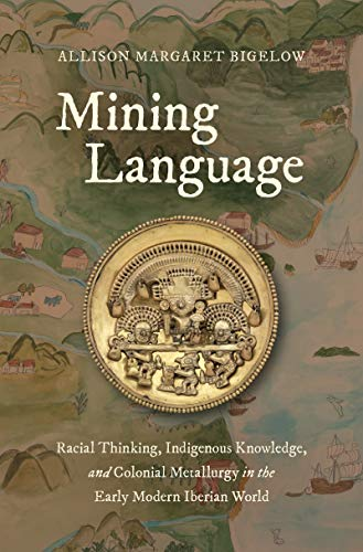 Mining Language: Racial Thinking, Indigenous Knowledge, and Colonial Metallurgy in the Early Modern Iberian World (Published by the Omohundro Institute ... of North Carolina Press) (English Edition)