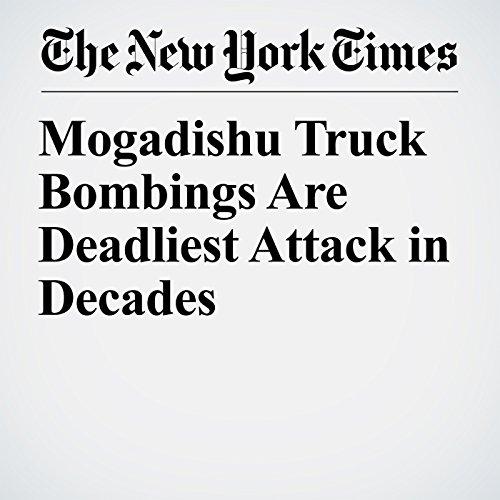 Mogadishu Truck Bombings Are Deadliest Attack in Decades copertina