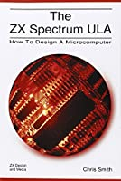 The ZX Spectrum Ula: How to Design a Microcomputer (ZX Design Retro Computer) by Christopher David Smith(2010-07-30)
