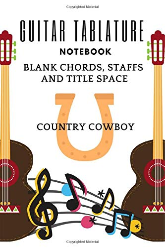 """Guitar Tablature Notebook: Blank Chords, Staffs And Title Space, Country Cowboy, Music And Song Composition, 6"""" x 9"""" Dimension, Glossy Soft Cover"""