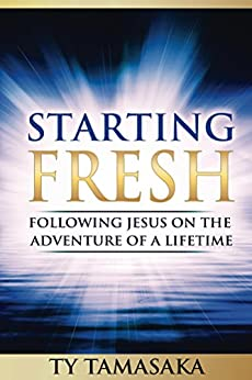 Starting Fresh: Following Jesus on the Adventure of a Lifetime by [Ty Tamasaka]