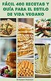 Fácil 400 Recetas Y Guía Para El Estilo De Vida Vegano : Dieta Vegana Y Veganismo - Beneficios De La Dieta Vegana - Recetas Para El Desayuno, El Almuerzo Y La Cena