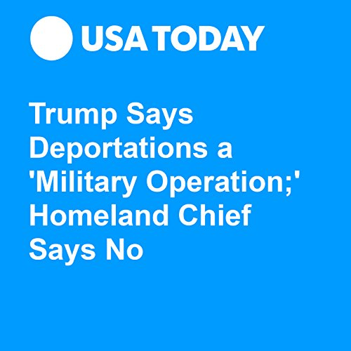 Trump Says Deportations a 'Military Operation;' Homeland Chief Says No audiobook cover art