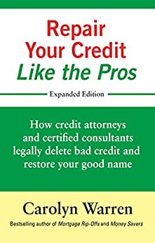 Repair Your Credit Like the Pros: How credit attorneys and certified consultants legally delete bad credit and restore your good name by [Carolyn Warren]