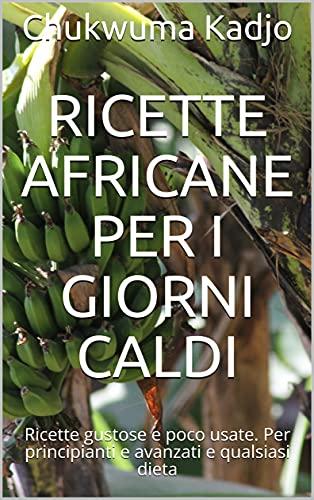 Ricette africane per i giorni caldi: Ricette gustose e poco usate. Per principianti e avanzati e qualsiasi dieta (Italian Edition)