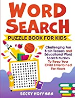 Word Search Puzzle Book For Kids: Challenging Fun Brain Teasers and Educational Word Search Puzzles To Keep Your Child Entertained For Hours