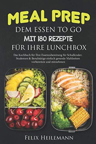 Meal Prep dem Essen to go mit 180 Rezepte für Ihre Lunchbox: Das Kochbuch für Ihre Essenzubereitung für Schulkinder, Studenten & Berufstätige Einfach gesunde Mahlzeiten vorbereiten und mitnehmen