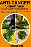 ANTI-CANCER SMOOTHIES: 60+ Smoothie Recipes and 20+ Juice Recipes to Prevent and Fight Cancer. Contains All the Superfoods You Need to Boost Your Energy and Help You Live Cancer-Free (English Edition)