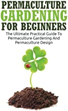 Permaculture Gardening For Beginners: The Ultimate Practical Guide To Permaculture Gardening And Permaculture Design