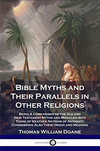 Bible Myths and Their Parallels in Other Religions: Being A Comparison of the Old and New Testament Myths and Miracles with Those of Heathen Nations ... Considering Also Their Origin and Meaning