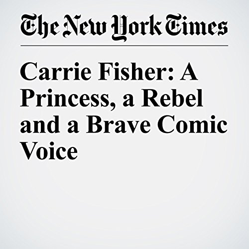 Carrie Fisher: A Princess, a Rebel and a Brave Comic Voice audiobook cover art