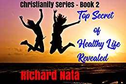 Top Secret of Healthy Life Revealed (Christianity series Book 2) by [Richard Nata]