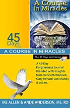 45 Days with A Course in Miracles: A 45-Day Forgiveness Journal Blended with Insights from Kenneth Wapnick, Gary Renard, Jon Mundy & others (Volume 10)