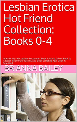Lesbian Erotica Hot Friend Collection: Books 0-4: Book 0: My First Lesbian Encounter, Book 1: Going Down, Book 2: Lesbian Roommate Face Masks, Book 3: Dating App, Book 4: Strapped (English Edition)
