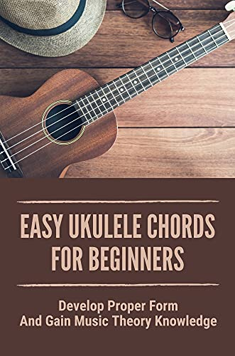 Easy Ukulele Chords For Beginners: Develop Proper Form And Gain Music Theory Knowledge: Ukulele Chords Christian Songs For Beginners (English Edition)