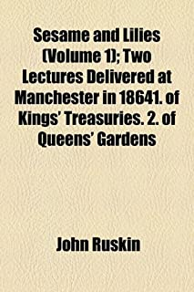 Sesame and Lilies (Volume 1); Two Lectures Delivered at Manchester in 18641. of Kings' Treasuries. 2. of Queens' Gardens
