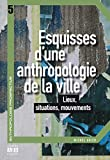 Esquisses d'une anthropologie de la ville - Lieux, situations, mouvements