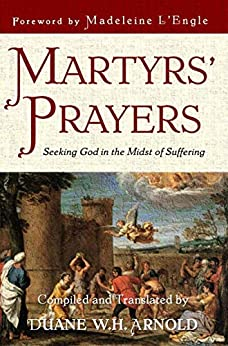 Martyrs' Prayers: Seeking God in the Midst of Suffering by [Duane Arnold, Madeleine L'Engle]
