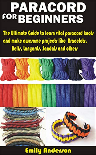 PARACORD FOR BEGINNERS: The Ultimate Guide to learn vital paracord knots and make awesome projects like Bracelets, Belts, Lanyards, Sandals and others by [Emily  Anderson]