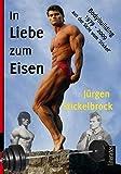 In Liebe zum Eisen: Bodybuilding 1979 - 2009 aus der Sicht vom 'Stickel' - Udo Rosowski