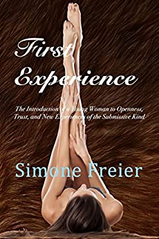First Experience: The Introduction of a Young Woman to Openness, Trust, and New Experiences of the Submissive Kind by [Simone Freier]