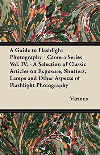 A Guide to Flashlight Photography - Camera Series Vol. IV. - A Selection of Classic Articles on Exposure, Shutters, Lamps and Other Aspects of Flash