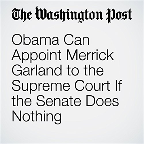Obama Can Appoint Merrick Garland to the Supreme Court If the Senate Does Nothing audiobook cover art