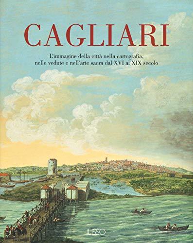 Cagliari. L'Immagine della città nella cartografia, nelle vedute e nell'arte sacra dal XVI al XIX secolo. Ediz. illustrata (Vol. 1)