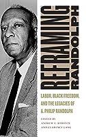 Reframing Randolph: Labor, Black Freedom, and the Legacies of A. Philip Randolph (Culture, Labor, History)